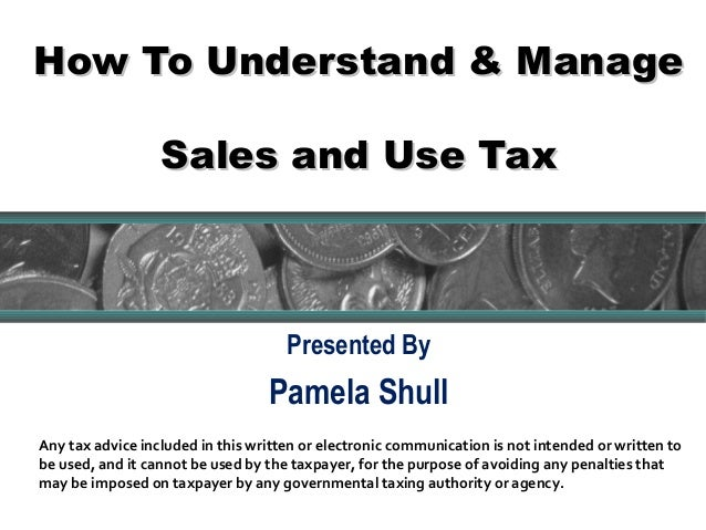 How To Understand & ManageHow To Understand & ManageSales and Use TaxSales and Use TaxPresented ByPamela Shull1Any tax adv...
