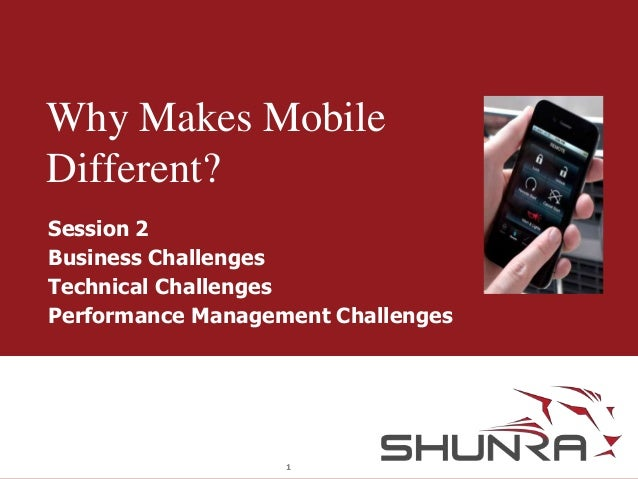 Why Makes Mobile Different? Session 2 Business Challenges Technical Challenges Performance Management Challenges  1
