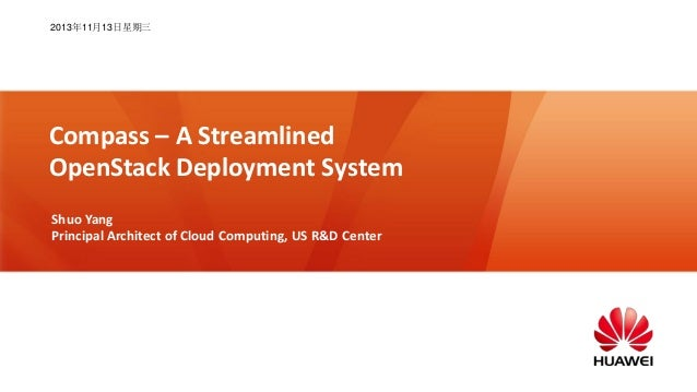 2013年11月13日星期三  Compass – A Streamlined OpenStack Deployment System Shuo Yang Principal Architect of Cloud Computing, US R...