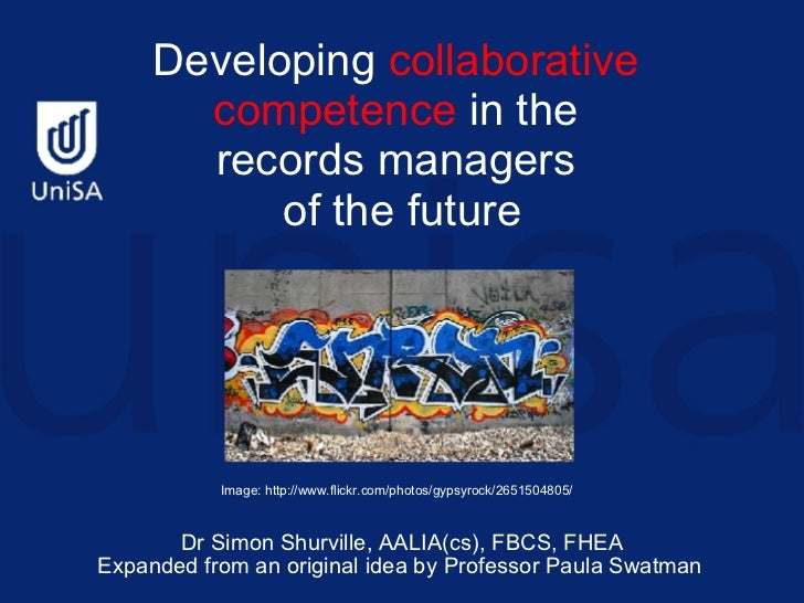 Developing  collaborative  competence  in the  records managers  of the future   Dr Simon Shurville,  AALIA(cs), FBCS, FHE...