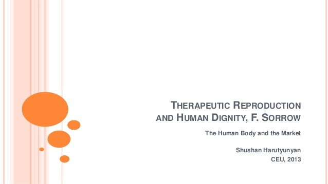 THERAPEUTIC REPRODUCTIONAND HUMAN DIGNITY, F. SORROW         The Human Body and the Market                  Shushan Haruty...