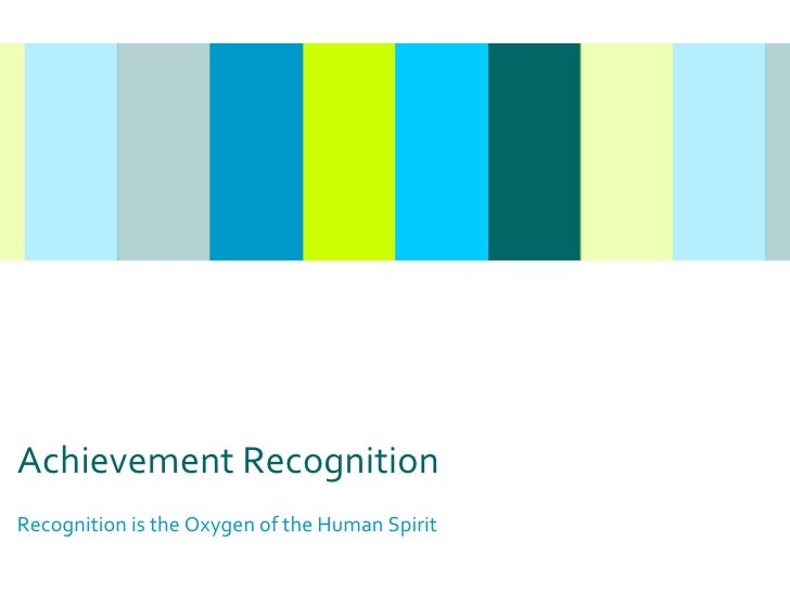 Achievement Recognition Recognition is the Oxygen of the Human Spirit