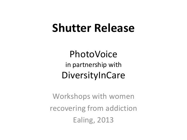 Shutter Release PhotoVoice in partnership with  DiversityInCare Workshops with women recovering from addiction Ealing, 201...