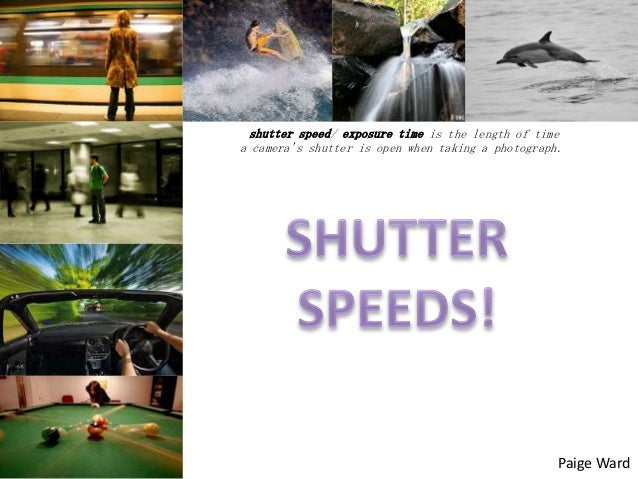 shutter speed/ exposure time is the length of time a camera's shutter is open when taking a photograph.  Paige Ward
