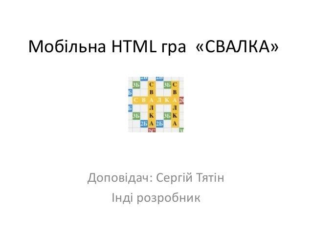 Мобільна HTML гра «СВАЛКА»  Доповідач: Сергій Тятін Інді розробник