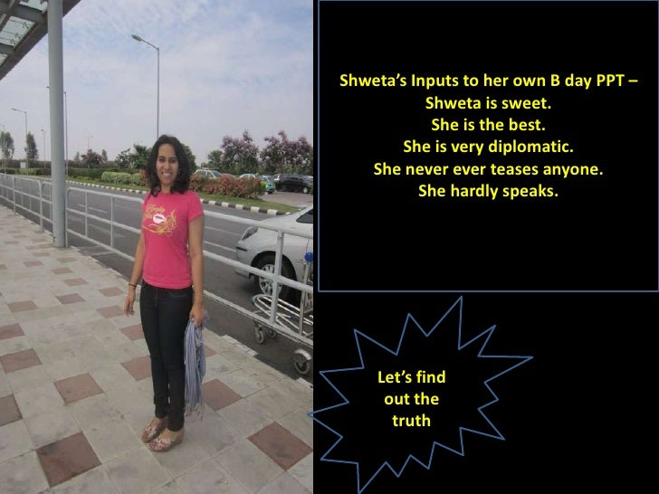 Shweta's Inputs to her own B day PPT –           Shweta is sweet.            She is the best.       She is very diplomatic...