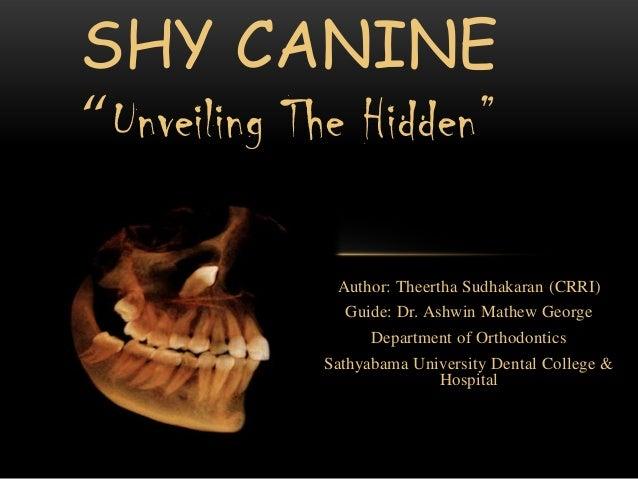 "SHY CANINE ""Unveiling The Hidden""  Author: Theertha Sudhakaran (CRRI) Guide: Dr. Ashwin Mathew George Department of Orthod..."