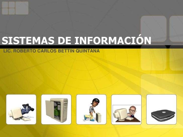 SISTEMAS DE INFORMACIÓNLIC. ROBERTO CARLOS BETTIN QUINTANA