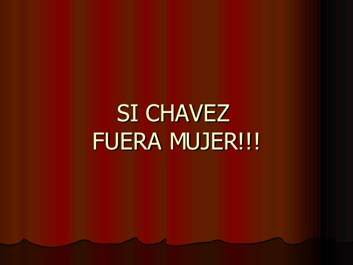 SI CHAVEZ  FUERA MUJER!!!