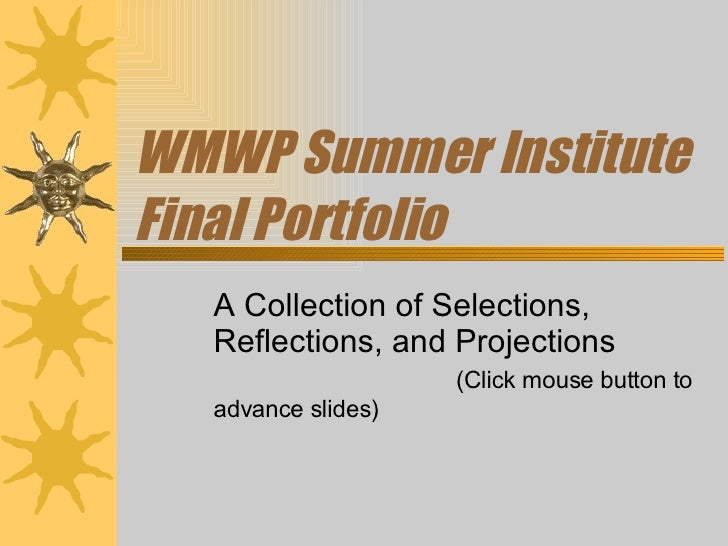 WMWP Summer Institute Final Portfolio A Collection of Selections, Reflections, and Projections  (Click mouse button to adv...
