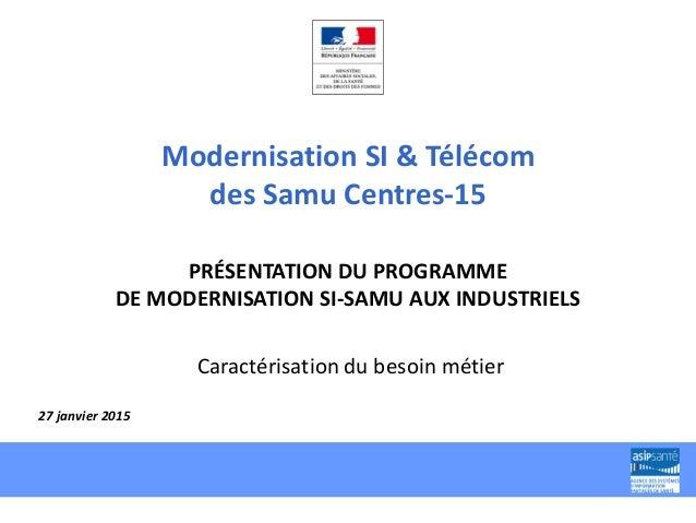 Modernisation SI & Télécom des Samu Centres-15 PRÉSENTATION DU PROGRAMME DE MODERNISATION SI-SAMU AUX INDUSTRIELS Caractér...