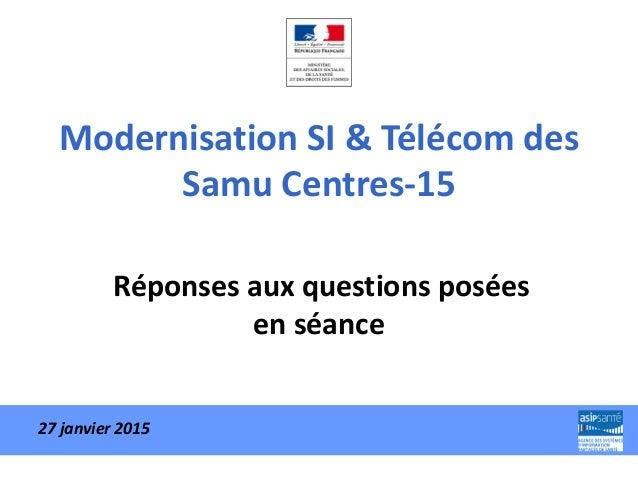 Modernisation SI & Télécom des Samu Centres-15 Réponses aux questions posées en séance 27 janvier 2015