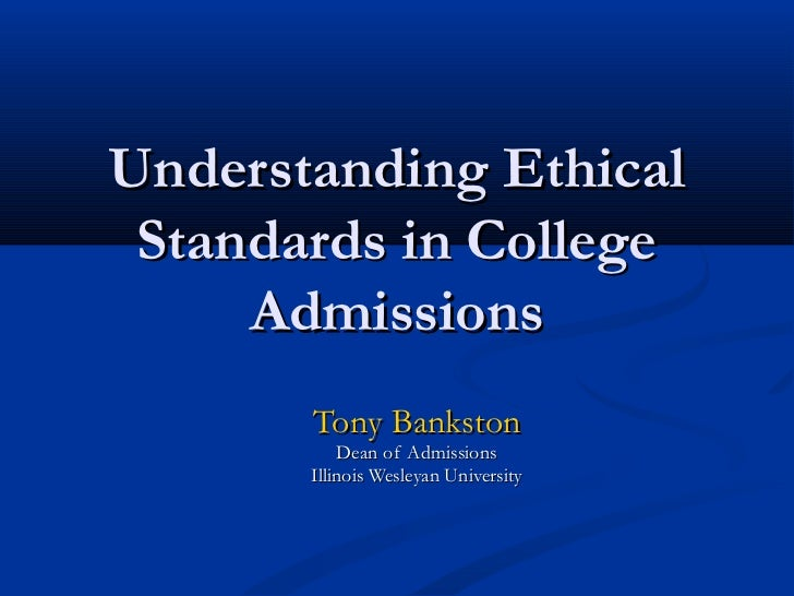 Understanding Ethical Standards in College     Admissions       Tony Bankston           Dean of Admissions       Illinois ...