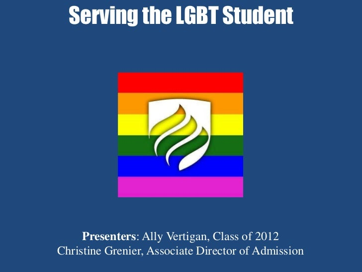 Serving the LGBT Student     Presenters: Ally Vertigan, Class of 2012Christine Grenier, Associate Director of Admission