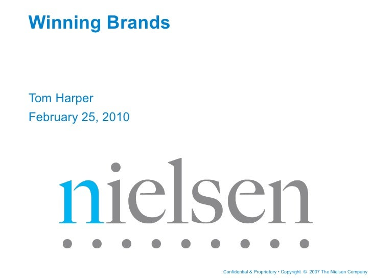 Winning BrandsTom HarperFebruary 25, 2010                    Confidential & Proprietary • Copyright © 2007 The Nielsen Com...