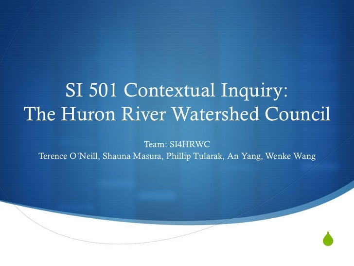 SI 501 Contextual Inquiry:The Huron River Watershed Council                           Team: SI4HRWC Terence O'Neill, Shaun...