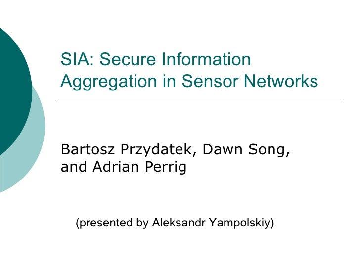 SIA: Secure Information Aggregation in Sensor Networks Bartosz Przydatek, Dawn Song, and Adrian Perrig (presented by Aleks...