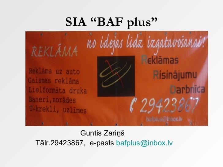 """SIA """"BAF plus"""" <ul><li>Guntis Zariņš </li></ul><ul><li>Tālr.29423867,  e-pasts  [email_address] </li></ul>"""