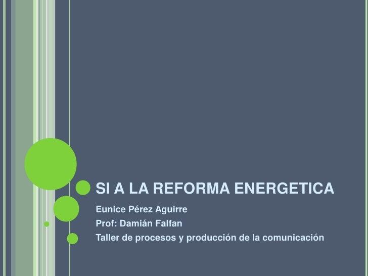 SI A LA REFORMA ENERGETICA Eunice Pérez Aguirre Prof: Damián Falfan Taller de procesos y producción de la comunicación