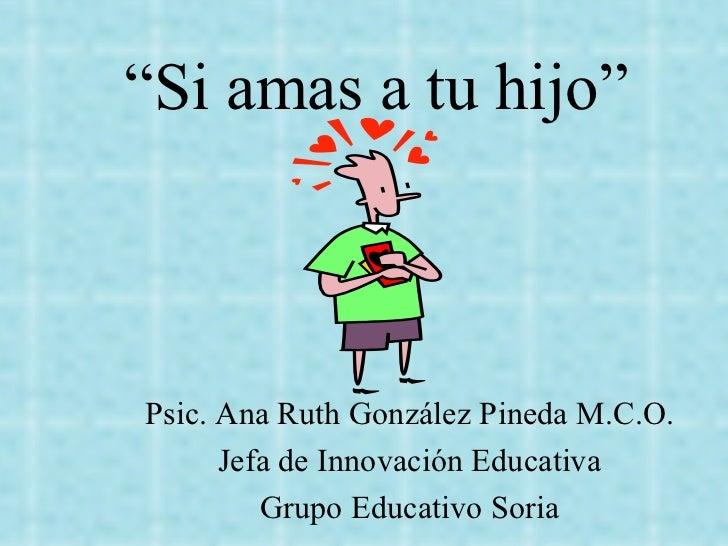 """"""" Si amas a tu hijo"""" Psic. Ana Ruth González Pineda M.C.O. Jefa de Innovación Educativa Grupo Educativo Soria"""