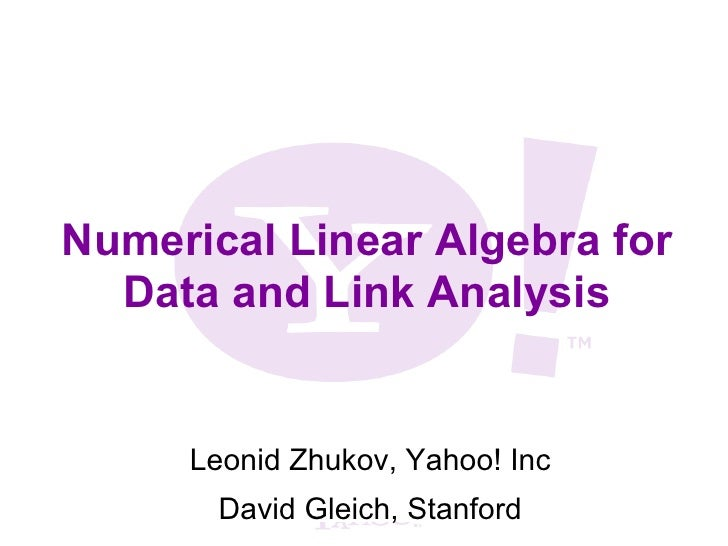 Numerical Linear Algebra for  Data and Link Analysis     Leonid Zhukov, Yahoo! Inc       David Gleich, Stanford