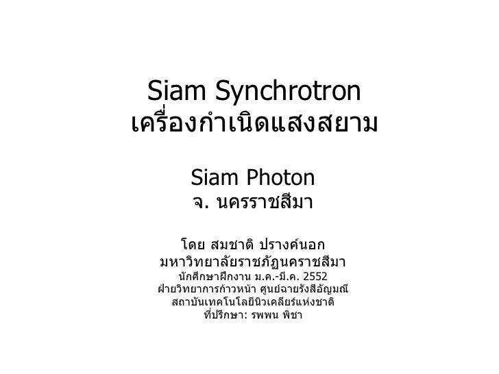Siam Synchrotron เครื่องกำเนิดแสงสยาม Siam Photon จ .  นครราชสีมา โดย สมชาติ ปรางค์นอก มหาวิทยาลัยราชภัฏนคราชสีมา นักศึกษา...