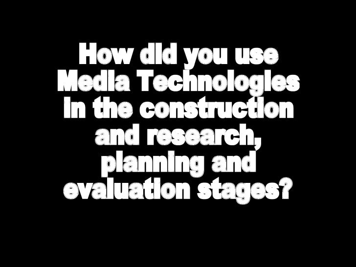 How did you use media technologies in the research, planning, construction and evaluation stage?
