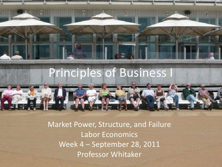 Principles of Business I<br />Market Power, Structure, and Failure<br />Labor Economics<br />Week 4 – September 28, 2011<b...