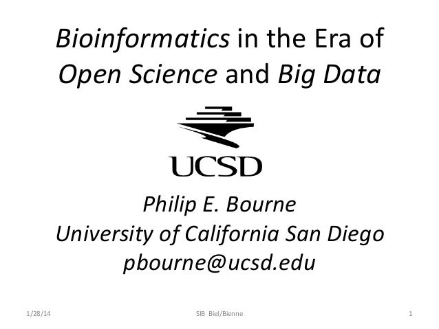 Bioinformatics in the Era of Open Science and Big Data  Philip E. Bourne University of California San Diego pbourne@ucsd.e...