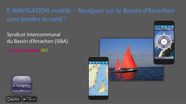 E-NAVIGATION mobile : Naviguer sur le Bassin d'Arcachon sans perdre le nord ! Syndicat Intercommunal du Bassin d'Arcachon ...
