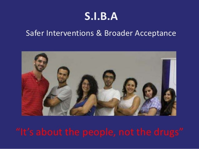 """S.I.B.A  Safer Interventions & Broader Acceptance""""It's about the people, not the drugs"""""""