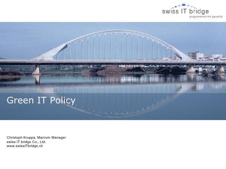 Christoph Kruppa, Marcom Manager swiss IT bridge Co., Ltd. www.swissITbridge.ch Green IT Policy