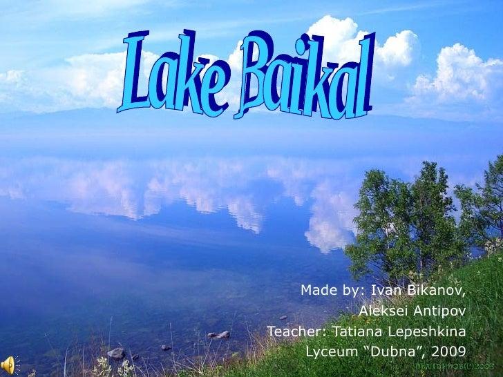 "Made by: Ivan Bikanov, Aleksei Antipov Teacher: Tatiana Lepeshkina Lyceum ""Dubna"", 2009 Lake Baikal"