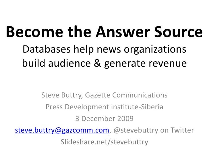 Become the Answer SourceDatabases help news organizationsbuild audience & generate revenue<br />Steve Buttry, Gazette Comm...