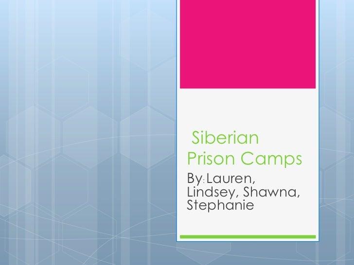 SiberianPrison CampsBy: Lauren,Lindsey, Shawna,Stephanie