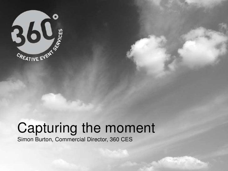 Capturing the moment<br />Simon Burton, Commercial Director, 360 CES<br />