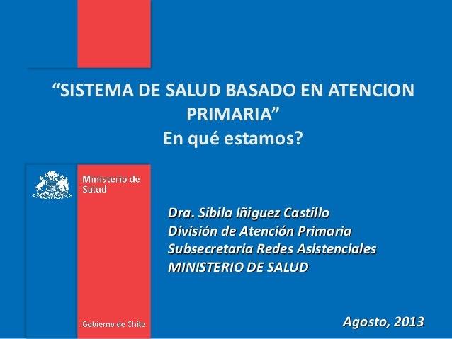 """""""SISTEMA DE SALUD BASADO EN ATENCION PRIMARIA"""" En qué estamos?  Dra. Sibila Iñiguez Castillo División de Atención Primaria..."""