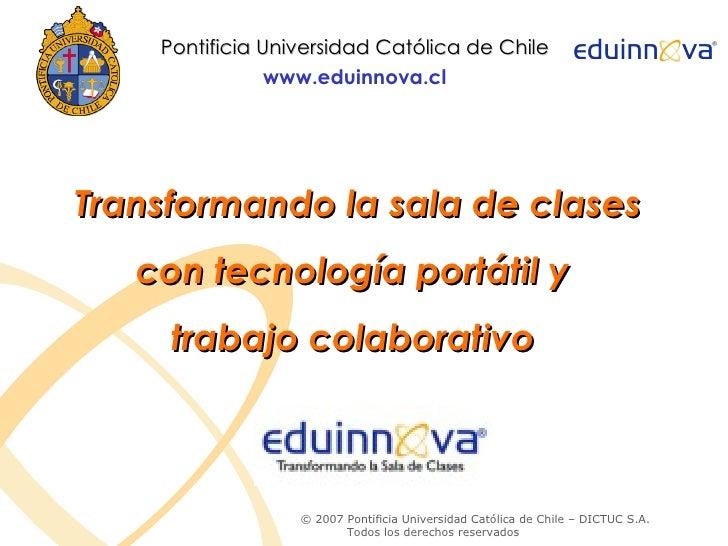 Pontificia Universidad Católica de Chile                 www.eduinnova.cl     Transformando la sala de clases    con tecno...