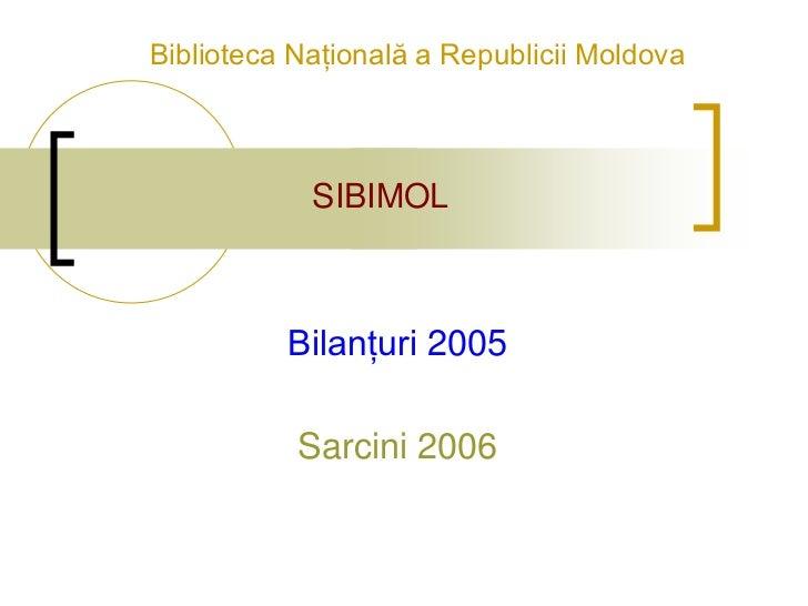 Biblioteca Naţională a Republicii Moldova            SIBIMOL          Bilanţuri 2005           Sarcini 2006