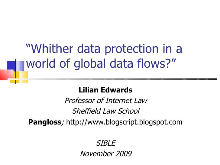 """ Whither data protection in a world of global data flows?"" Lilian Edwards Professor of Internet Law Sheffield Law School ..."