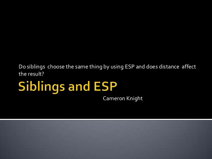 Do siblings choose the same thing by using ESP and does distance affectthe result?                                 Cameron...