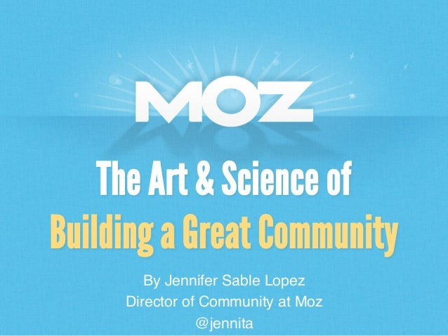 The Art & Science of Building a Great Community By Jennifer Sable Lopez! Director of Community at Moz! @jennita!