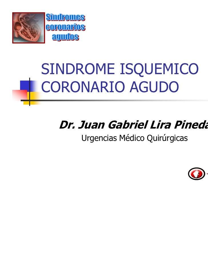 SINDROME ISQUEMICOCORONARIO AGUDO Dr. Juan Gabriel Lira Pineda     Urgencias Médico Quirúrgicas