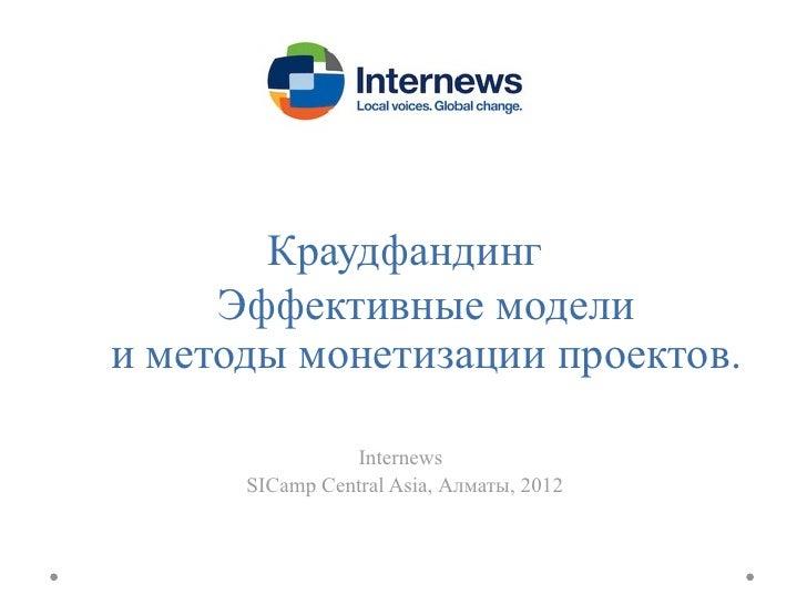 Краудфандинг     Эффективные моделии методы монетизации проектов.                Internews      SICamp Central Asia, Алмат...