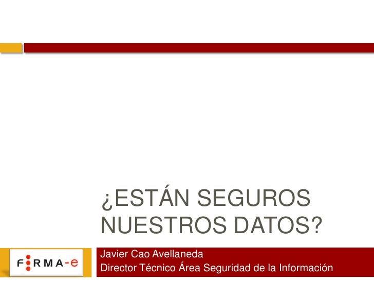 ¿Están seguros nuestros datos?<br />Javier Cao Avellaneda<br />Director Técnico Área Seguridad de la Información<br />