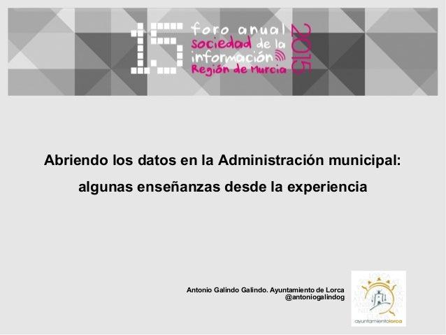 Abriendo los datos en la Administración municipal: algunas enseñanzas desde la experiencia Antonio Galindo Galindo. Ayunta...