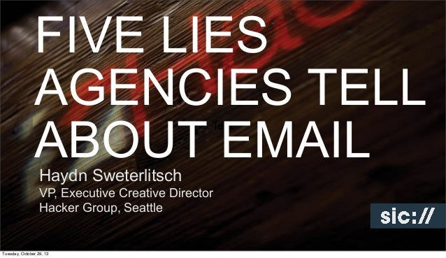 FIVE LIES AGENCIES TELL ABOUT EMAIL Text  Haydn Sweterlitsch  VP, Executive Creative Director Hacker Group, Seattle  Tuesd...