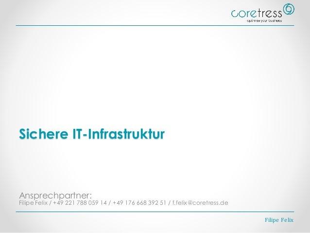 Sichere IT-Infrastruktur Ansprechpartner: Filipe Felix / +49 221 788 059 14 / +49 176 668 392 51 / f.felix@coretress.de Fi...