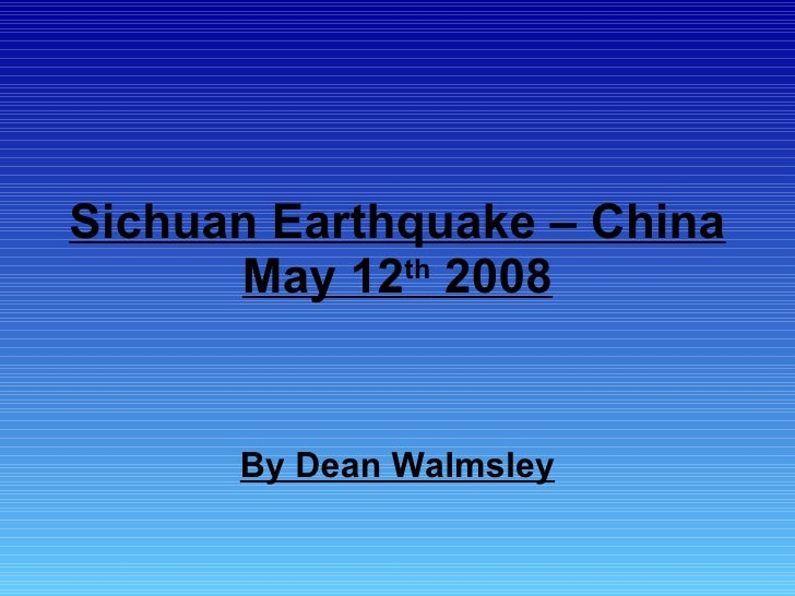 Sichuan Earthquake – China May 12 th  2008 By Dean Walmsley