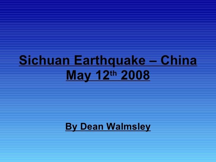 Sichuan Earthquake – China May 12 th  2008 By Dean Walmsley
